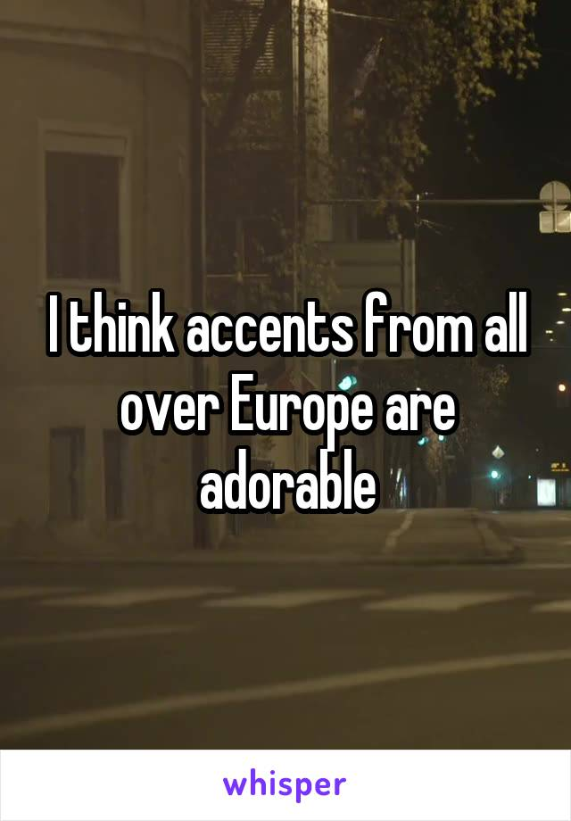 I think accents from all over Europe are adorable