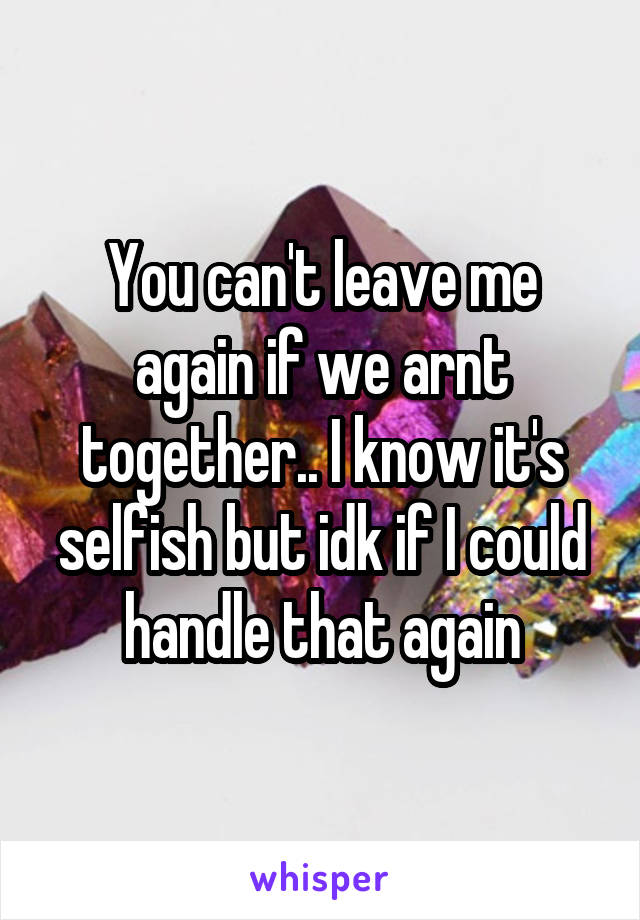 You can't leave me again if we arnt together.. I know it's selfish but idk if I could handle that again