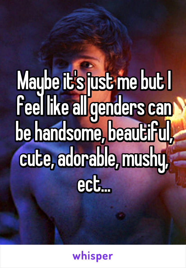 Maybe it's just me but I feel like all genders can be handsome, beautiful, cute, adorable, mushy, ect...