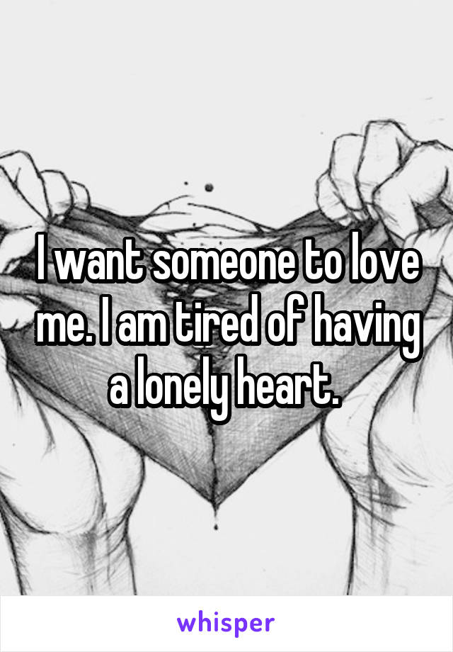 I want someone to love me. I am tired of having a lonely heart.