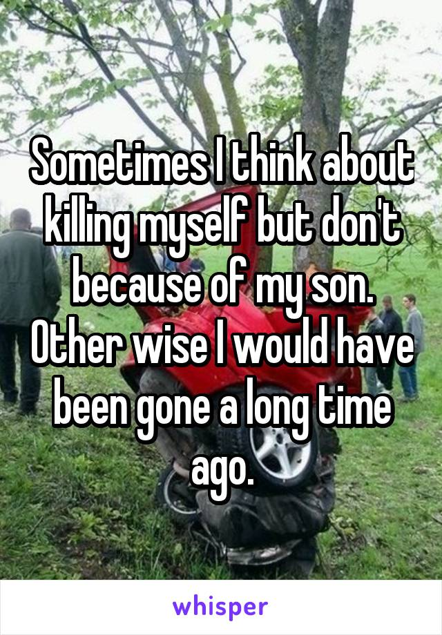 Sometimes I think about killing myself but don't because of my son. Other wise I would have been gone a long time ago.