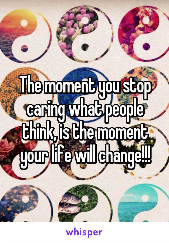 The moment you stop caring what people think, is the moment your life will change!!!
