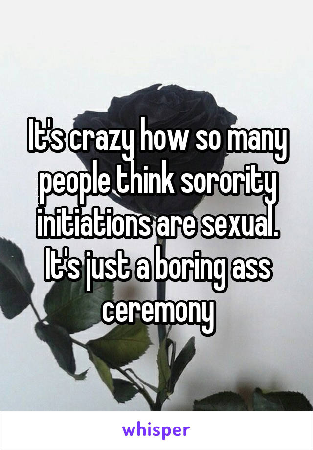 It's crazy how so many people think sorority initiations are sexual. It's just a boring ass ceremony