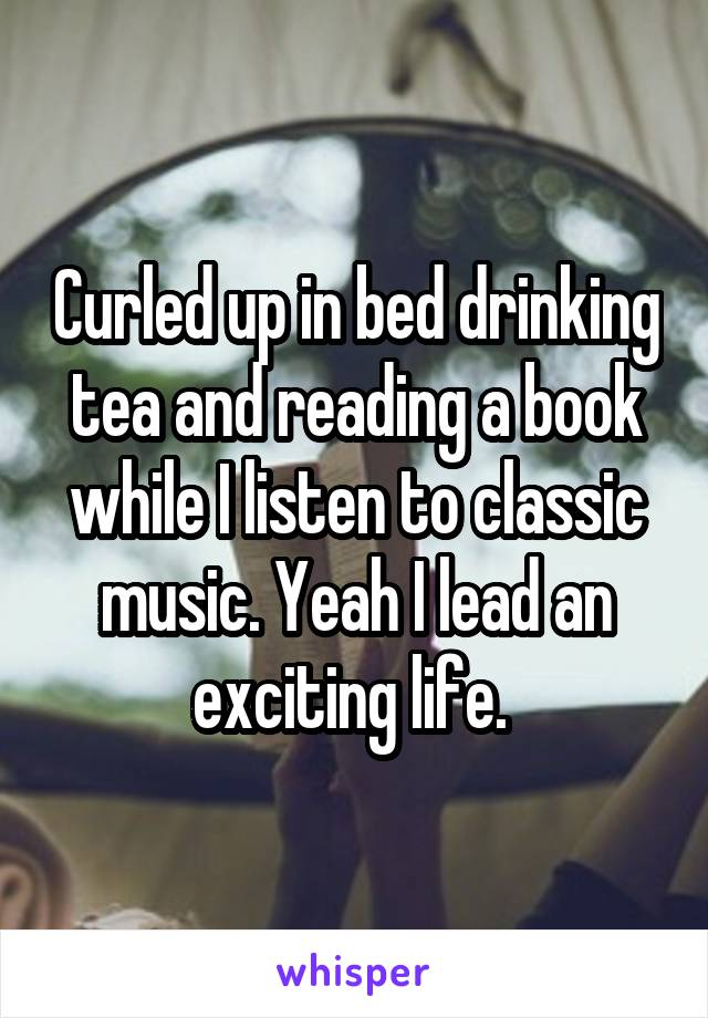 Curled up in bed drinking tea and reading a book while I listen to classic music. Yeah I lead an exciting life.