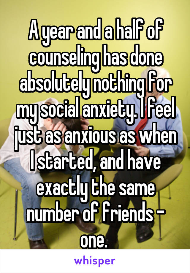 A year and a half of counseling has done absolutely nothing for my social anxiety. I feel just as anxious as when I started, and have exactly the same number of friends - one.