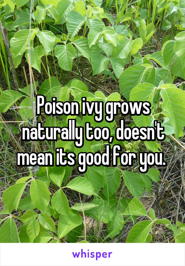 Poison ivy grows naturally too, doesn't mean its good for you.