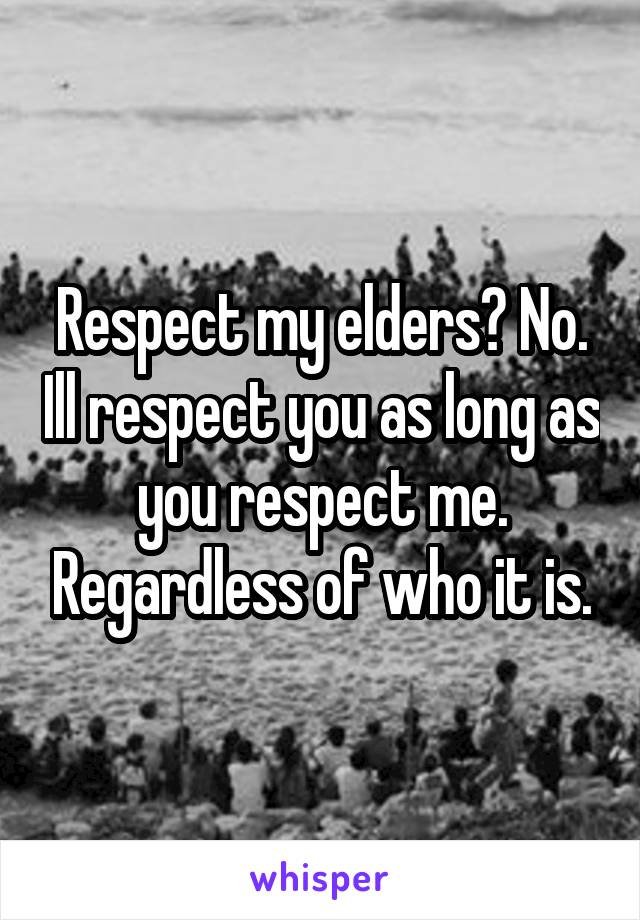 Respect my elders? No. Ill respect you as long as you respect me. Regardless of who it is.