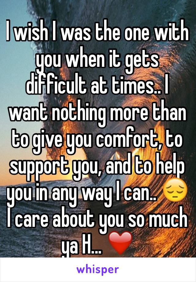 I wish I was the one with you when it gets difficult at times.. I want nothing more than to give you comfort, to support you, and to help you in any way I can.. 😔 I care about you so much ya H... ❤️