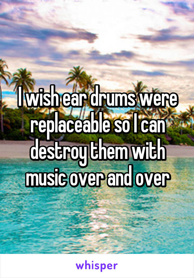 I wish ear drums were replaceable so I can destroy them with music over and over