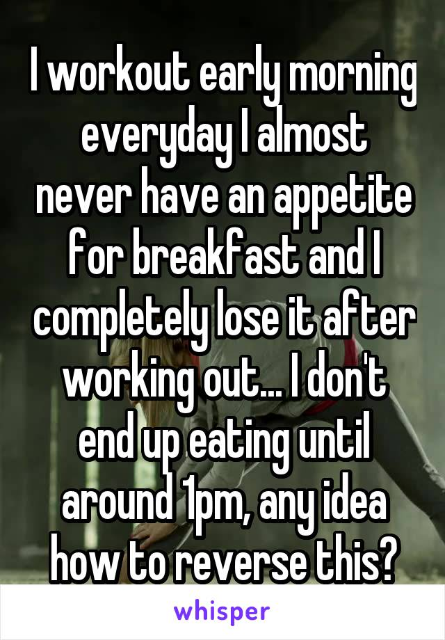 I workout early morning everyday I almost never have an appetite for breakfast and I completely lose it after working out... I don't end up eating until around 1pm, any idea how to reverse this?