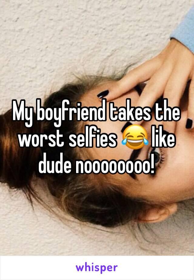 My boyfriend takes the worst selfies 😂 like dude noooooooo!