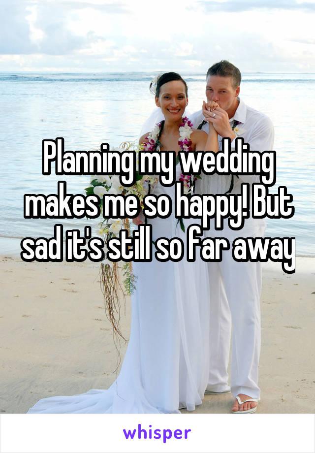 Planning my wedding makes me so happy! But sad it's still so far away