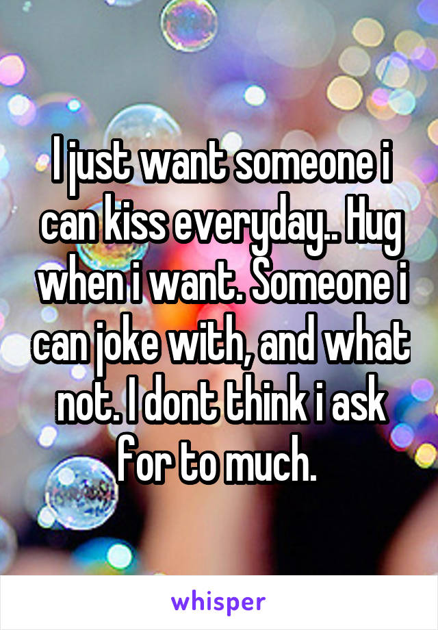 I just want someone i can kiss everyday.. Hug when i want. Someone i can joke with, and what not. I dont think i ask for to much.