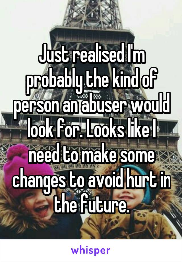 Just realised I'm probably the kind of person an abuser would look for. Looks like I need to make some changes to avoid hurt in the future.