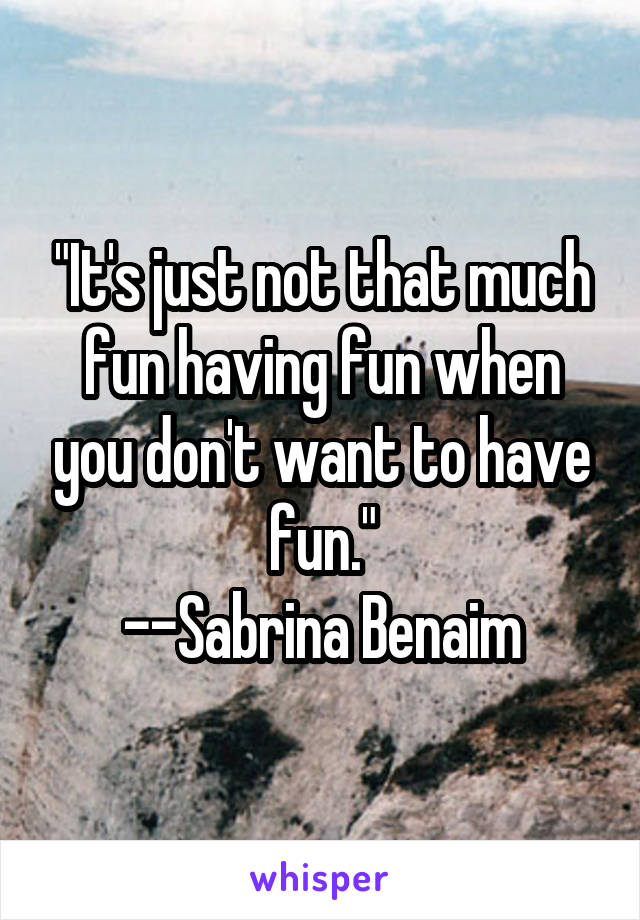 """""""It's just not that much fun having fun when you don't want to have fun."""" --Sabrina Benaim"""
