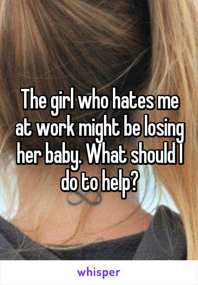 The girl who hates me at work might be losing her baby. What should I do to help?