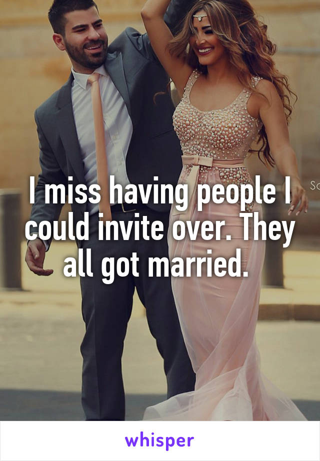 I miss having people I could invite over. They all got married.