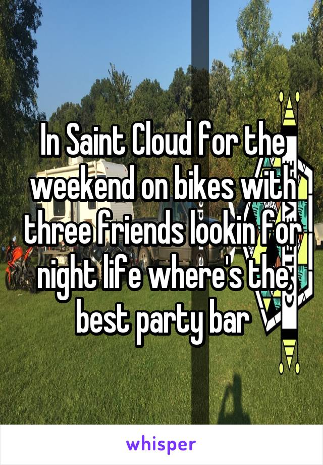 In Saint Cloud for the weekend on bikes with three friends lookin for night life where's the best party bar