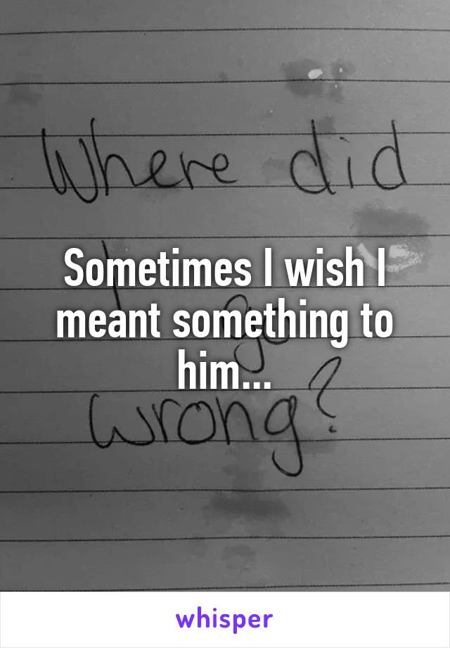 Sometimes I wish I meant something to him...