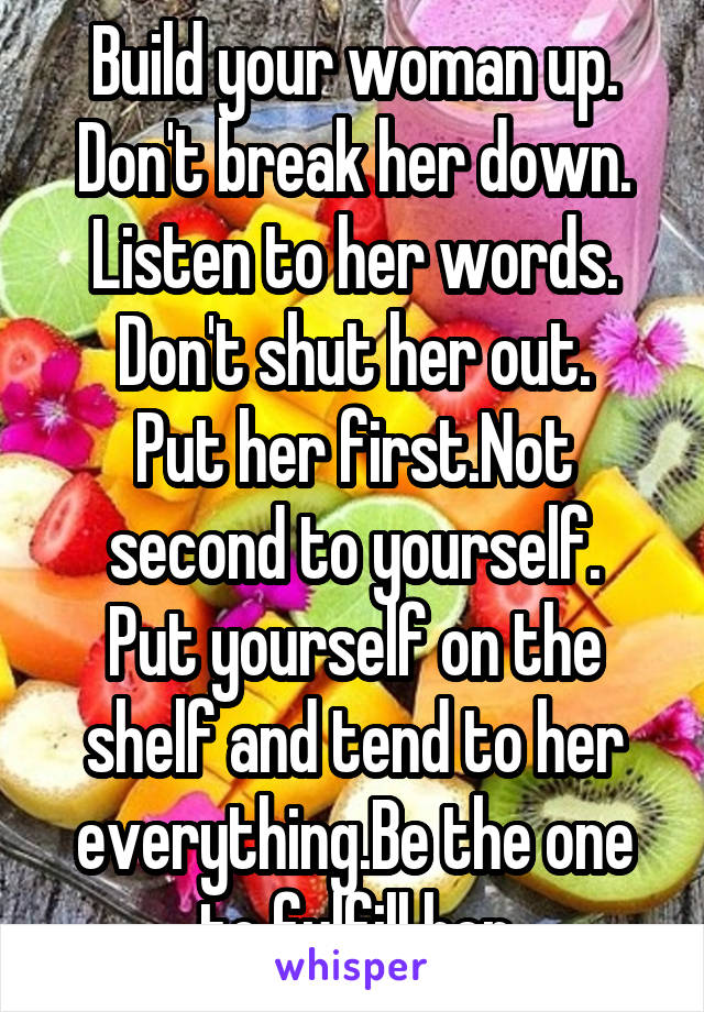 Build your woman up. Don't break her down. Listen to her words. Don't shut her out. Put her first.Not second to yourself. Put yourself on the shelf and tend to her everything.Be the one to fulfill her