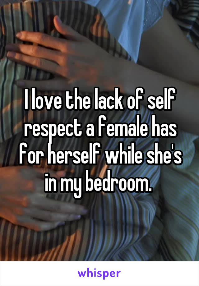 I love the lack of self respect a female has for herself while she's in my bedroom.