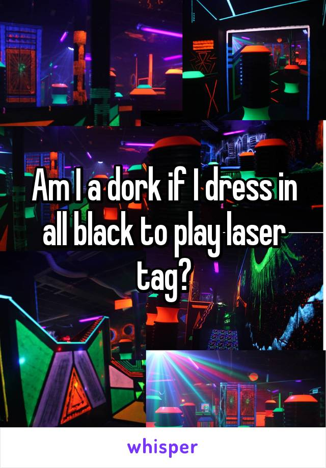 Am I a dork if I dress in all black to play laser tag?