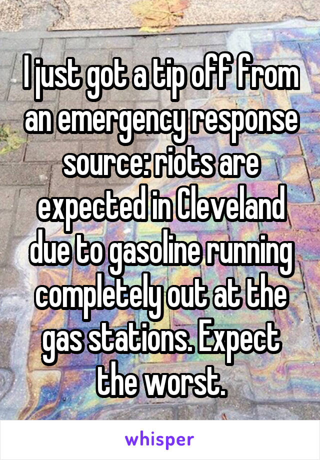 I just got a tip off from an emergency response source: riots are expected in Cleveland due to gasoline running completely out at the gas stations. Expect the worst.
