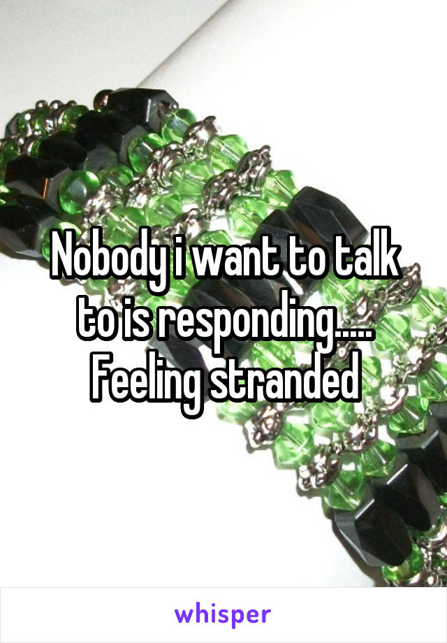 Nobody i want to talk to is responding..... Feeling stranded