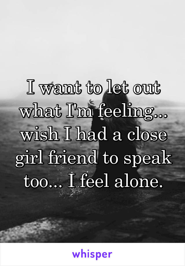 I want to let out what I'm feeling... wish I had a close girl friend to speak too... I feel alone.