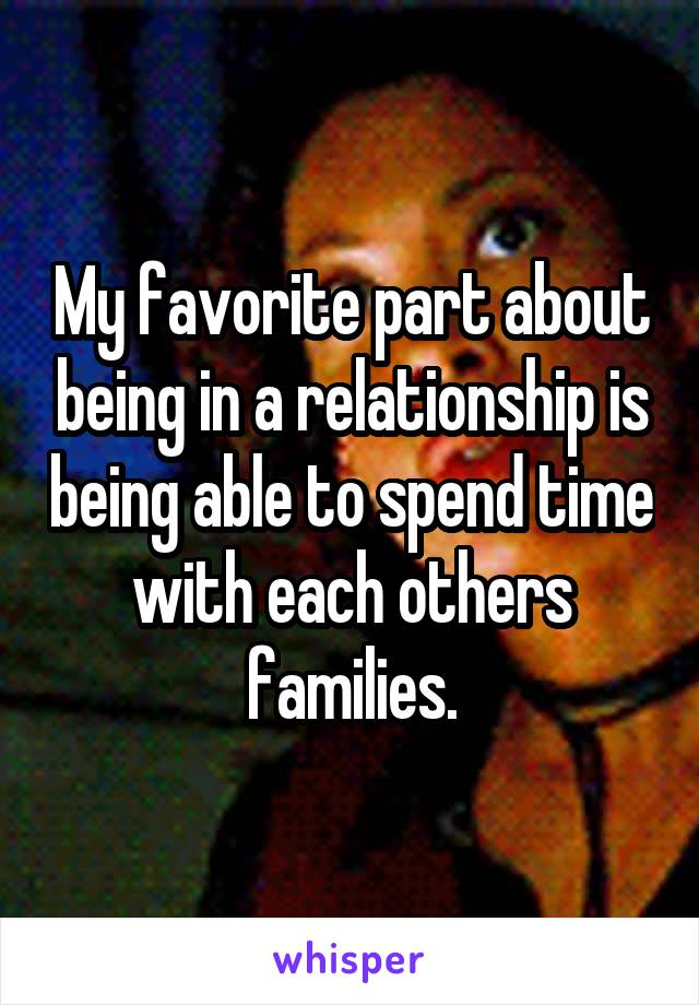 My favorite part about being in a relationship is being able to spend time with each others families.