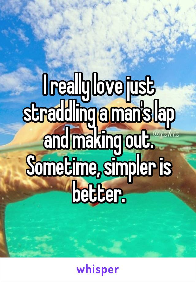I really love just straddling a man's lap and making out. Sometime, simpler is better.