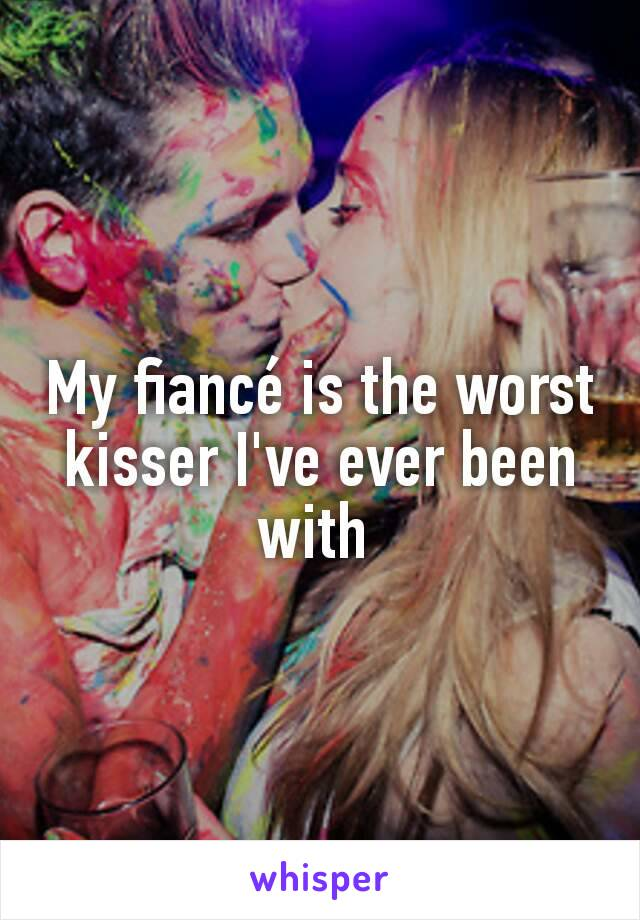 My fiancé is the worst kisser I've ever been with
