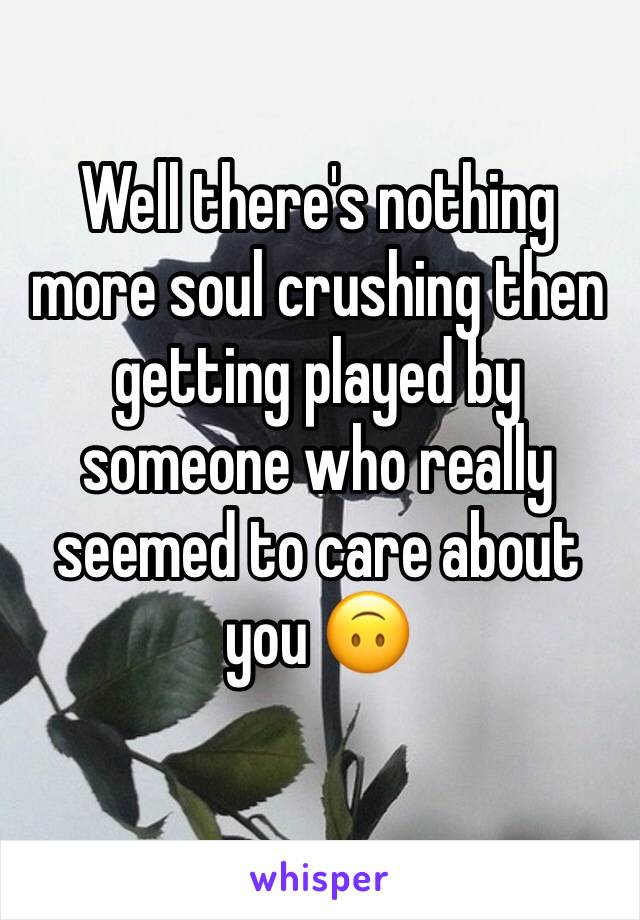 Well there's nothing more soul crushing then getting played by someone who really seemed to care about you 🙃
