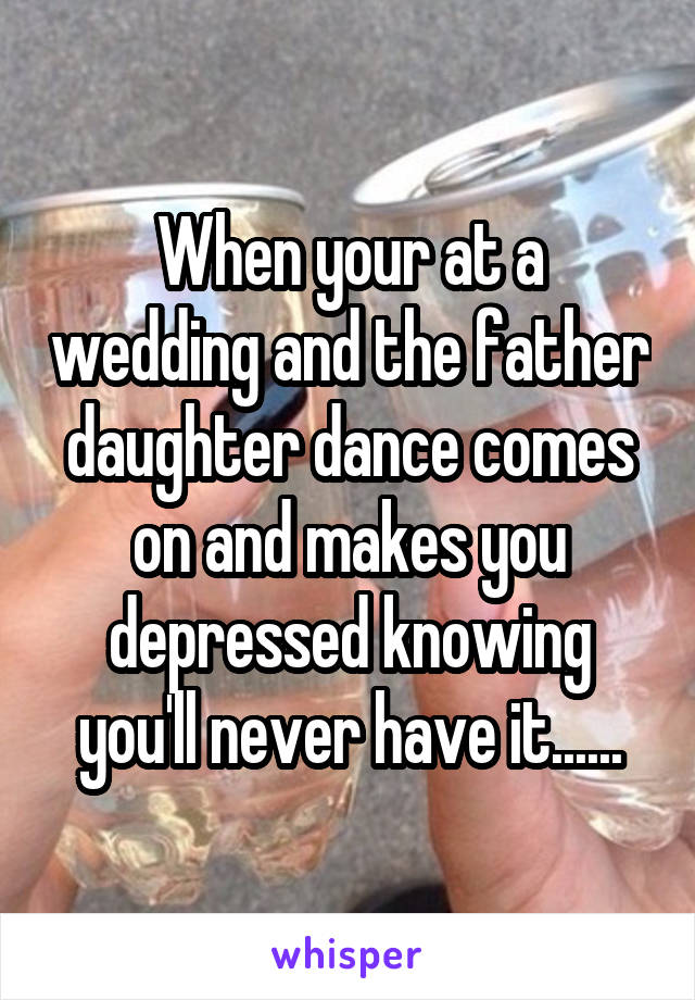 When your at a wedding and the father daughter dance comes on and makes you depressed knowing you'll never have it......