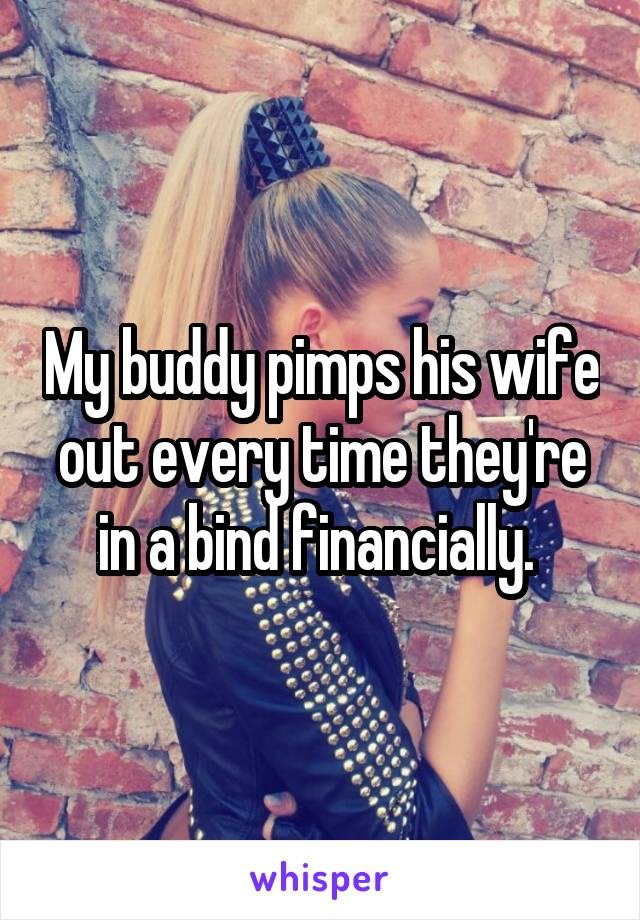 My buddy pimps his wife out every time they're in a bind financially.