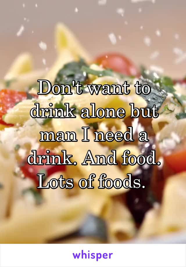 Don't want to drink alone but man I need a drink. And food. Lots of foods.