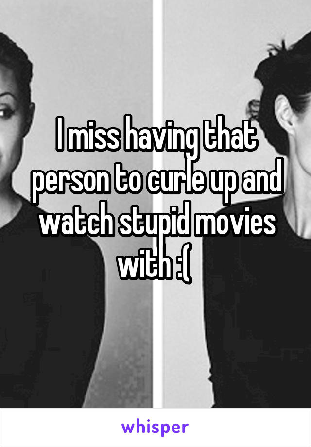 I miss having that person to curle up and watch stupid movies with :(