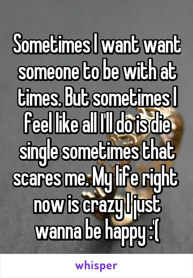 Sometimes I want want someone to be with at times. But sometimes I feel like all I'll do is die single sometimes that scares me. My life right  now is crazy I just wanna be happy :'(