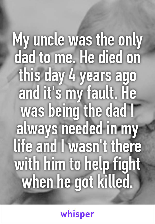 My uncle was the only dad to me. He died on this day 4 years ago and it's my fault. He was being the dad I always needed in my life and I wasn't there with him to help fight when he got killed.