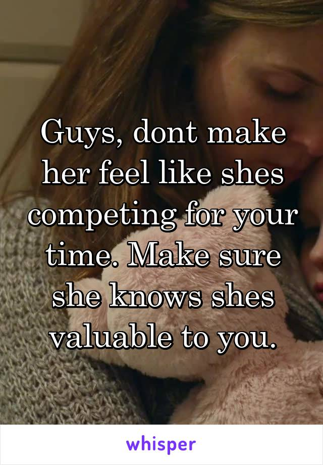 Guys, dont make her feel like shes competing for your time. Make sure she knows shes valuable to you.