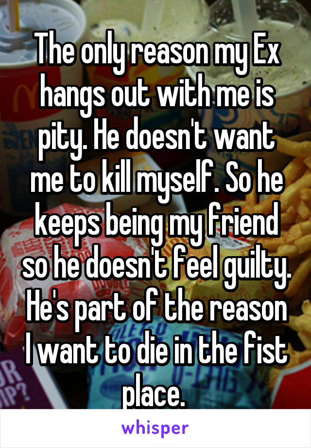 The only reason my Ex hangs out with me is pity. He doesn't want me to kill myself. So he keeps being my friend so he doesn't feel guilty. He's part of the reason I want to die in the fist place.