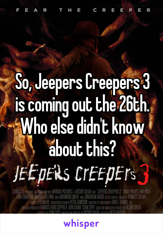 So, Jeepers Creepers 3 is coming out the 26th. Who else didn't know about this?