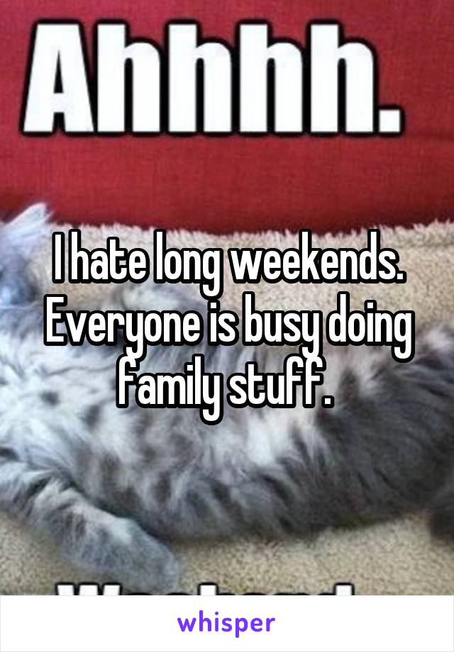 I hate long weekends. Everyone is busy doing family stuff.