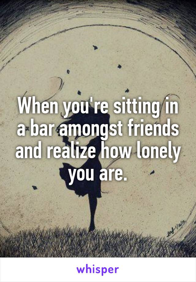 When you're sitting in a bar amongst friends and realize how lonely you are.
