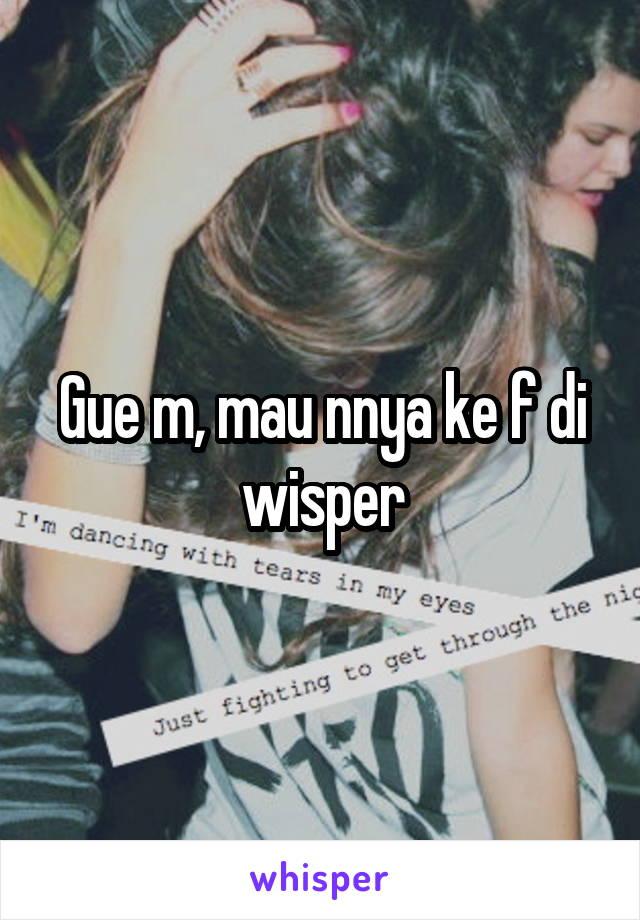 Gue m, mau nnya ke f di wisper