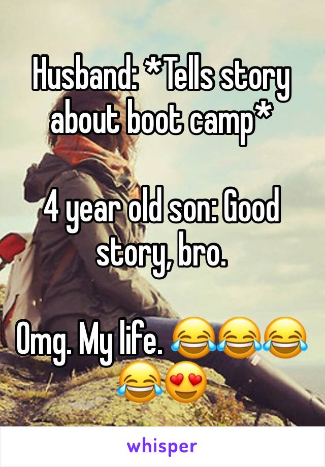 Husband: *Tells story about boot camp*  4 year old son: Good story, bro.   Omg. My life. 😂😂😂😂😍