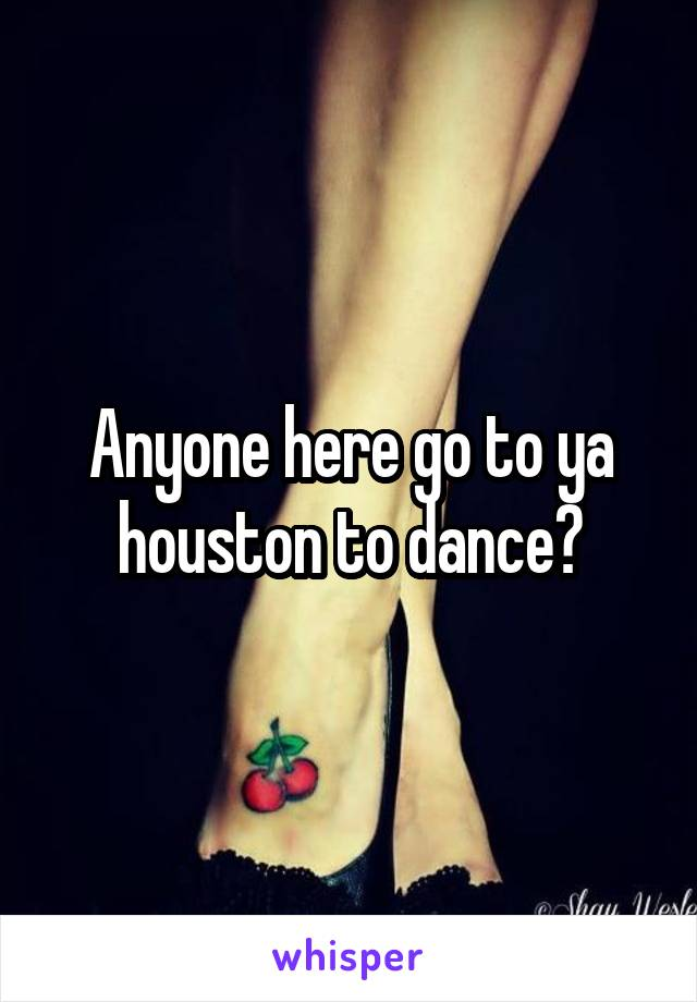 Anyone here go to ya houston to dance?