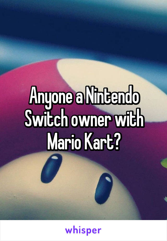 Anyone a Nintendo Switch owner with Mario Kart?