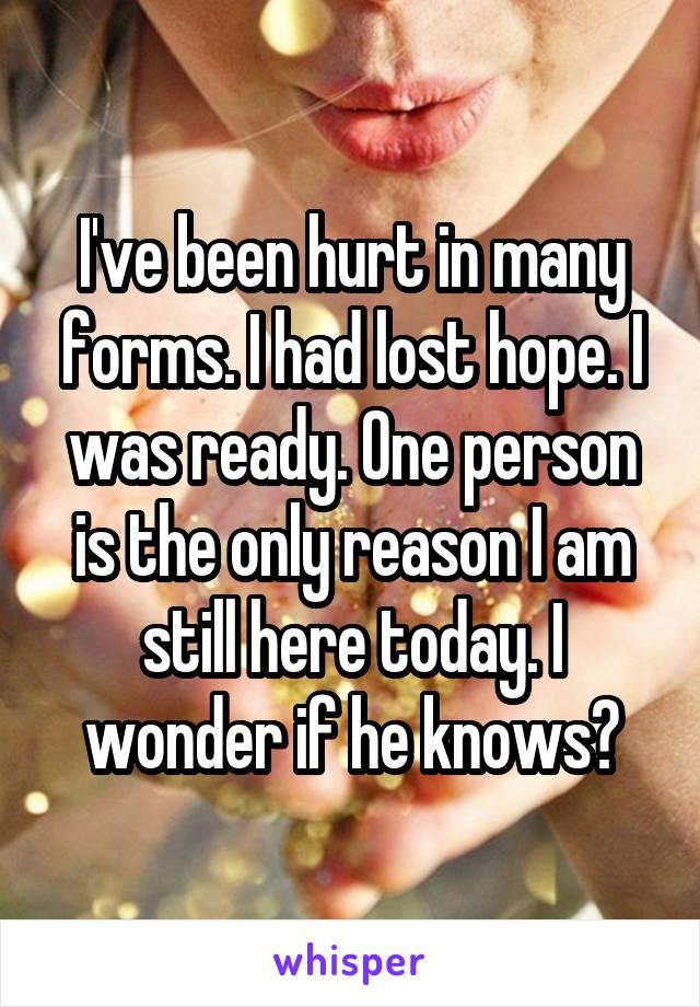 I've been hurt in many forms. I had lost hope. I was ready. One person is the only reason I am still here today. I wonder if he knows?