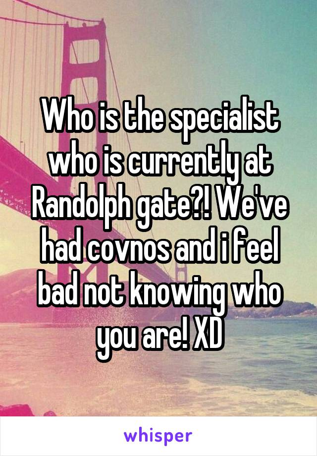 Who is the specialist who is currently at Randolph gate?! We've had covnos and i feel bad not knowing who you are! XD